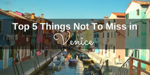 Top 5 Things Not To Miss in Venice Italy